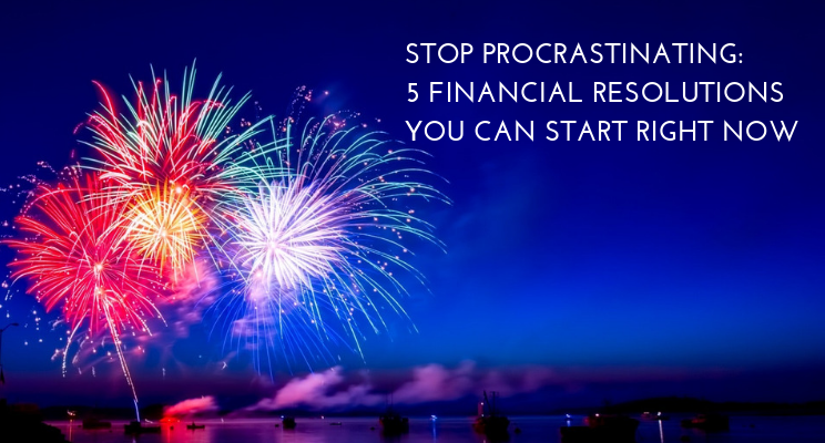 Stop Procrastinating: 5 Financial Resolutions You Can Start Right Now