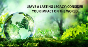 Leave a Lasting Legacy: Consider Your Impact on the World